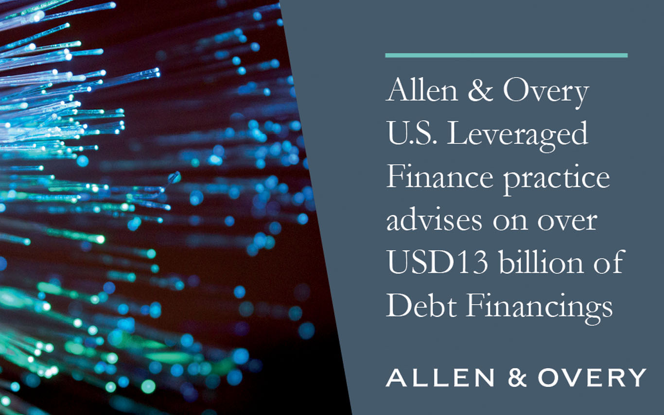 Allen & Overy U.S. Leveraged Finance Practice Advises on Over $13 billion of Debt Financings